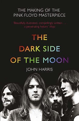 The  Dark Side Of The Moon :  The Making Of The  Pink Floyd  Masterpiece John     Harris