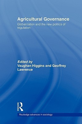 Agricultural Governance: Globalization and the New Politics of Regulation  by  V. Higgins