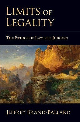 Limits of Legality: The Ethics of Lawless Judging  by  Jeffrey Brand-Ballard