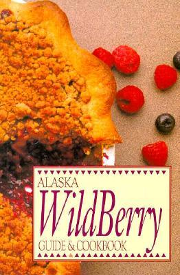 Alaska Wild Berry Guide and Cookbook  by  Alaska Northwest Publishing