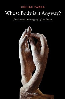 Whose Body Is It Anyway?: Justice and the Integrity of the Person Cécile Fabre