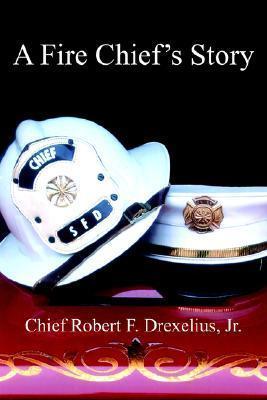 A Fire Chiefs Story Robert F. Drexelius Jr.