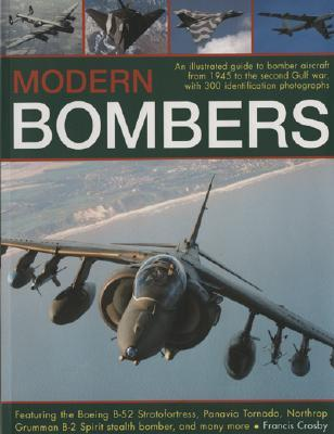 Modern Bombers: An Illustrated Guide to Bomber Aircraft from 1945 to the Second Gulf War, with 300 Identification Photographs Featuring the Boeing B-52 Stratofortress, Panavia Tornado, Northrop Grumman B-2 Spirit Stealth Bomber, and Many More  by  Francis Crobsy