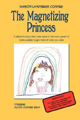 The Magnetizing Princess: A Childrens Story That Uses Some of the Most Powerful Tools Available, to Get More of What You Want Sharon Landsberg Conner