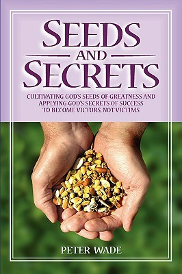 Seeds and Secrets: Cultivating Gods Seeds of Greatness and Applying Gods Secrets of Success to Become Victors, Not Victims Peter John Wade