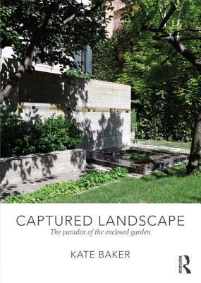 Captured Landscape: The Paradox of the Enclosed Garden  by  Kate Baker