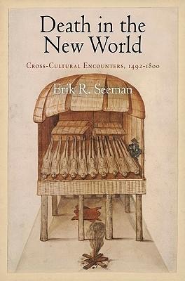 Death in the New World: Cross-Cultural Encounters, 1492-1800  by  Erik R. Seeman