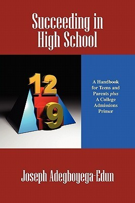 Succeeding in High School: A Handbook for Teens and Parents Plus a College Admissions Primer  by  Joseph Adegboyega-Edun
