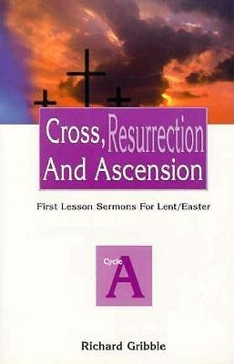 Cross, Resurrection, and Ascension: First Lesson Sermons for Lent/Easter: Cycle a  by  Richard Gribble