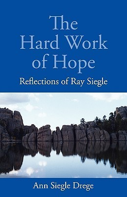 The Hard Work of Hope: Reflections of Ray Siegle  by  Ann Siegle Drege