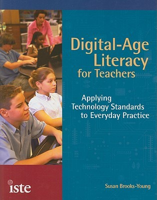 Digital-Age Literacy for Teachers: Applying Technology Standards to Everyday Practice  by  Susan Brooks-Young