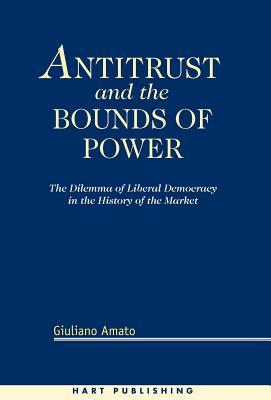 Antitrust and the Bounds of Power: The Delimma of Liberal Democracy in the History of the Market  by  Giuliano Amato