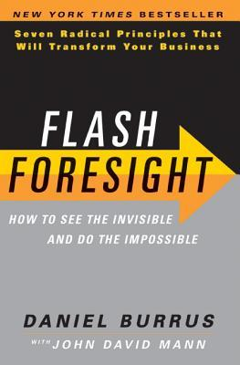 Flash Foresight: How to See the Invisible and Do the Impossible: Seven Radical Principles That Will Transform Your Business  by  Daniel Burrus