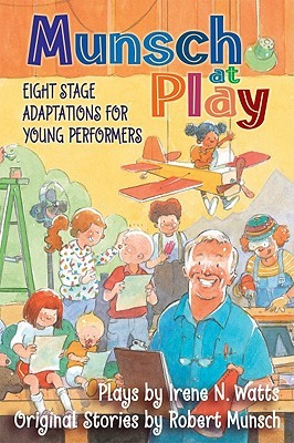 Munsch at Play: Eight Stage Adaptations for Young Performers Irene N. Watts