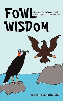 Fowl Wisdom: Identifying the Turkeys and Eagles in Your Organization and Your Life Jan J. Seahorn