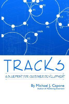 Tracks: A Blueprint for Customer Development  by  Michael, J. Capone