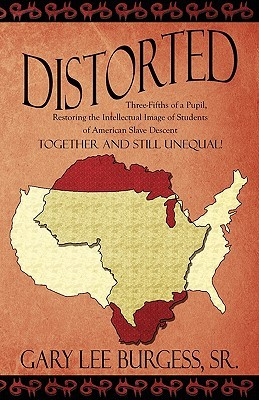 Distorted: Three-Fifths of a Pupil, Restoring the Intellectual Image of Students of American Slave Descent: Together and Still Unequal!  by  Gary Lee Burgess Sr.