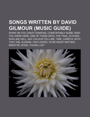 Songs Written David Gilmour (Music Guide): Shine on You Crazy Diamond, Comfortably Numb, Wish You Were Here, One of These Days, the Trial by Books LLC