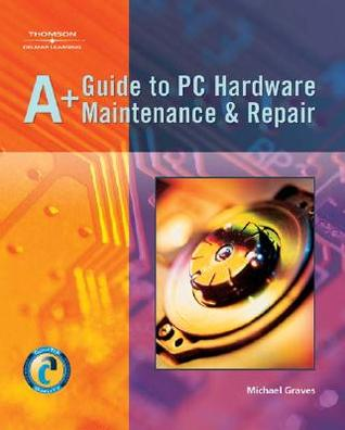 A+ Guide to PC Hardware Maintenance & Repair  by  Michael Graves
