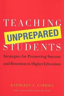 Teaching Unprepared Students: Strategies for Promoting Success and Retention in Higher Education  by  Kathleen F. Gabriel