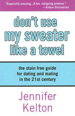 Dont Use My Sweater Like a Towel: The Stain Free Guide for Dating and Mating in the 21st Century Jennifer Kelton