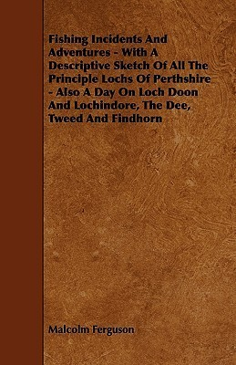 Fishing Incidents and Adventures - With a Descriptive Sketch of All the Principle Lochs of Perthshire - Also a Day on Loch Doon and Lochindore, the De  by  Malcolm Ferguson