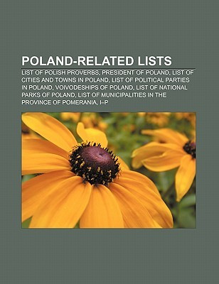 Poland-Related Lists: List of Polish Proverbs, President of Poland, List of Cities and Towns in Poland, List of Political Parties in Poland  by  Books LLC