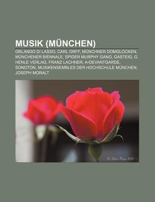 Musik (M Nchen): Orlando Di Lasso, Carl Orff, M Nchner Domglocken, M Nchener Biennale, Spider Murphy Gang, Gasteig, G. Henle Verlag  by  Source Wikipedia