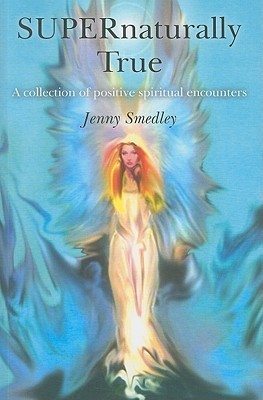 Supernaturally True: A Collection of Uplifting Spiritual Encounters  by  Jenny Smedley