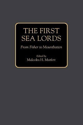 The First Sea Lords: From Fisher to Mountbatten  by  Malcolm H. Murfett