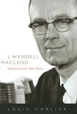 J. Wendell Macleod: Saskatchewans Red Dean  by  Louis Horlick