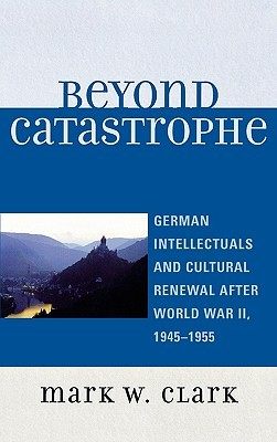 Beyond Catastrophe: German Intellectuals and Cultural Renewal After World War II, 1945-1955  by  Mark W. Clark