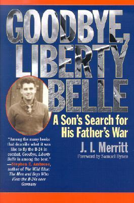 Goodbye, Liberty Belle: A Sons Search for His Fathers War  by  J.I. Merritt