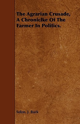 The Agrarian Crusade, a Chroniclke of the Farmer in Politics.  by  Solon Justus Buck