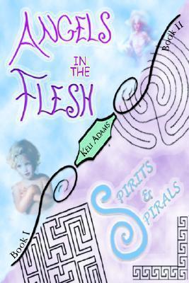 Angels in the Flesh / Spirits in Spirals Keli Adams
