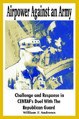 Airpower Against an Army: Challenge and Response in Centafs Duel with the Republican Guard  by  William F. Andrews