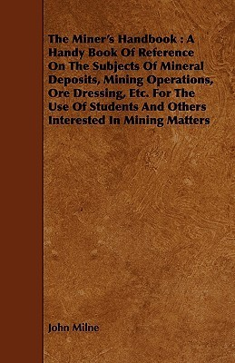 The Miners Handbook: A Handy Book of Reference on the Subjects of Mineral Deposits, Mining Operations, Ore Dressing, Etc. for the Use of St  by  John Milne
