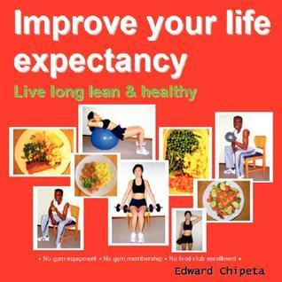 Improve Your Life Expectancy - Live Long Lean and Healthy  by  Edward Chipeta