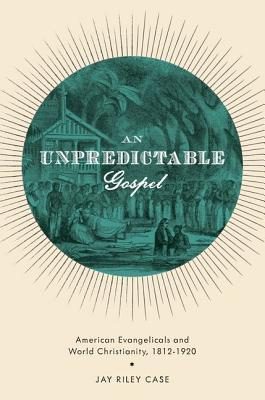 An Unpredictable Gospel: American Evangelicals and World Christianity, 1812-1920  by  Jay Riley Case