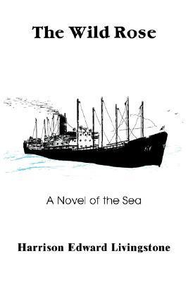 The Wild Rose: A Novel of the Sea Harrison Edward Livingstone