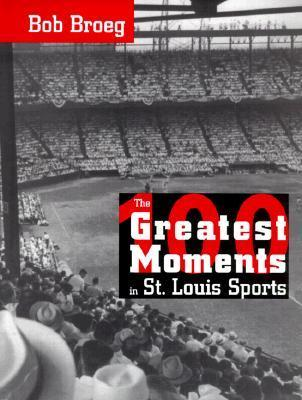 The One Hundred Greatest Moments in St. Louis Sports Bob Broeg
