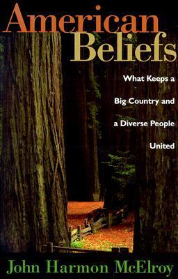 American Beliefs: What Keeps A Big Country And A Diverse People United John McElroy