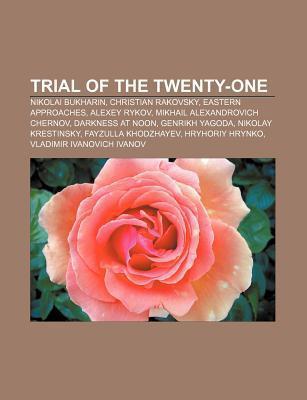 Trial of the Twenty-One: Nikolai Bukharin, Christian Rakovsky, Eastern Approaches, Alexey Rykov, Mikhail Alexandrovich Chernov  by  Books LLC