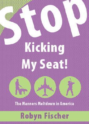 Stop Kicking My Seat!: The Manners Meltdown in America  by  Robyn Fischer