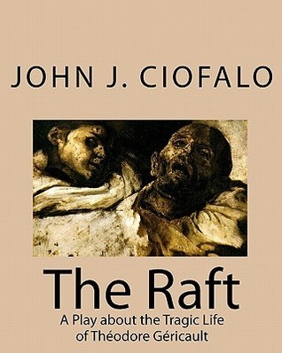 The Raft: A Play about the Tragic Life of Theodore Gericault  by  John J. Ciofalo