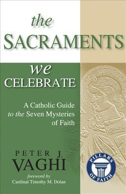 The Sacraments We Celebrate: A Catholic Guide to the Seven Mysteries of Faith Peter J. Vaghi