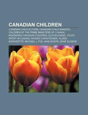 Canadian Children: Canadian Child Actors, Canadian Child Singers, Children of the Prime Ministers of Canada, Murdered Canadian Children Books LLC