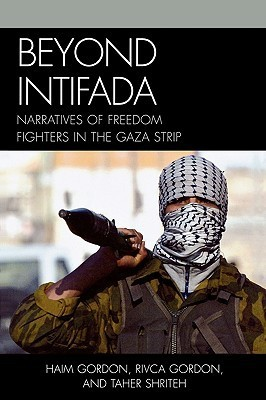 Beyond Intifada: Narratives of Freedom Fighters in the Gaza Strip Haim Gordon