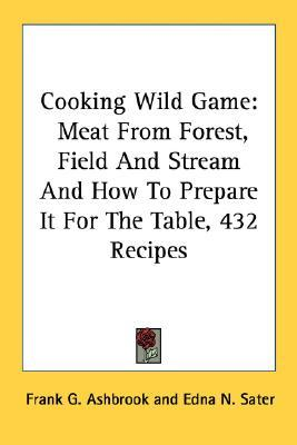 Cooking Wild Game: Meat from Forest, Field and Stream and How to Prepare It for the Table, 432 Recipes  by  Frank G. Ashbrook
