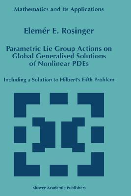Parametric Lie Group Actions on Global Generalised Solutions of Nonlinear Pdes: Including a Solution to Hilbert S Fifth Problem Elemer E. Rosinger